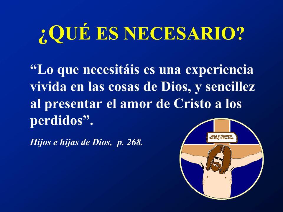 ¿Q UÉ ES NECESARIO? Lo que necesitáis es una experiencia vivida en las cosas de Dios, y sencillez al presentar el amor de Cristo a los perdidos. Hijos