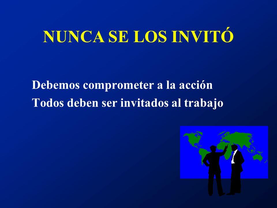NUNCA SE LOS INVITÓ Debemos comprometer a la acción Todos deben ser invitados al trabajo