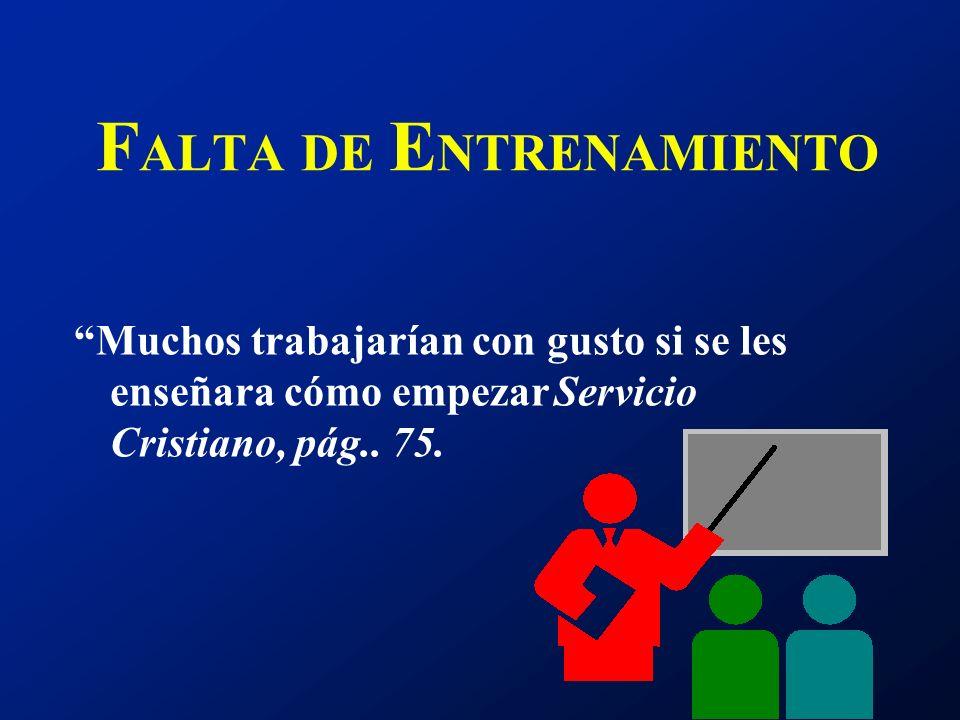 F ALTA DE E NTRENAMIENTO Muchos trabajarían con gusto si se les enseñara cómo empezarServicio Cristiano, pág.. 75.
