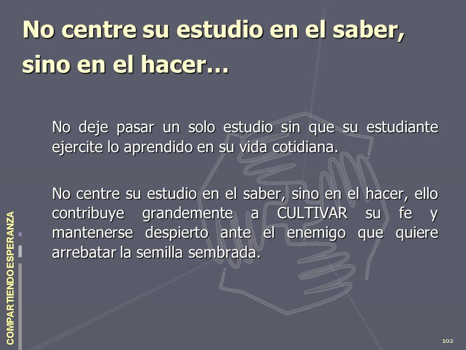 102 COMPARTIENDO ESPERANZA No centre su estudio en el saber, sino en el hacer… No deje pasar un solo estudio sin que su estudiante ejercite lo aprendi