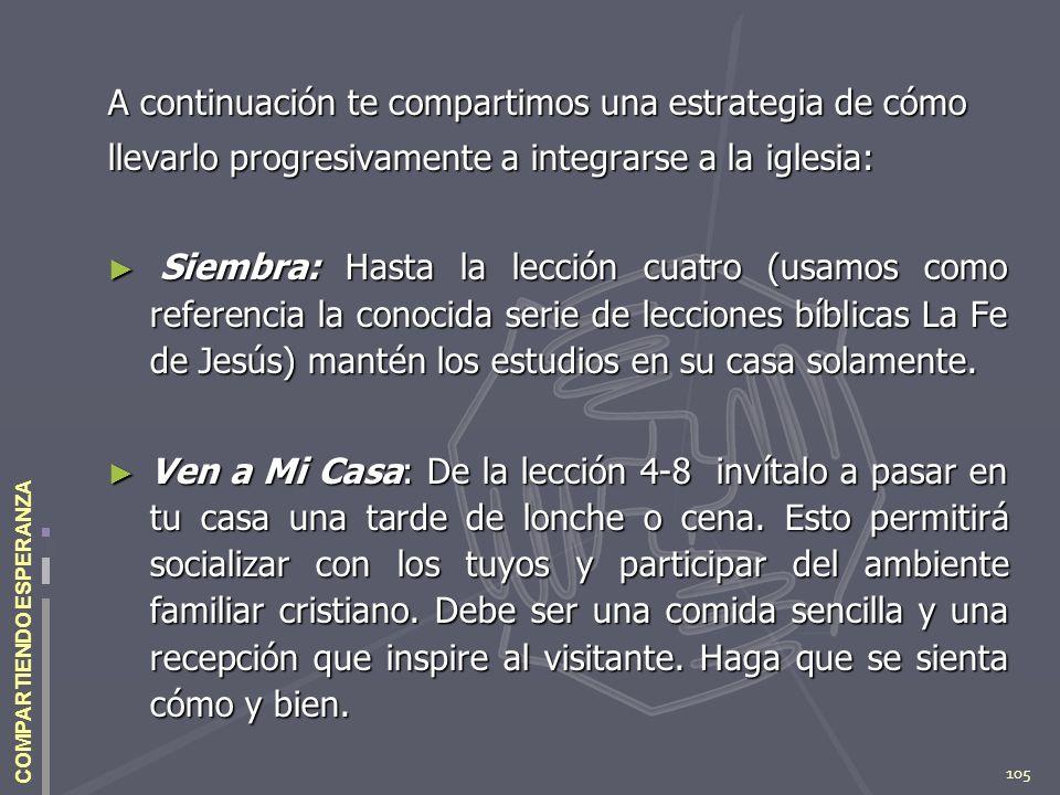 105 COMPARTIENDO ESPERANZA A continuación te compartimos una estrategia de cómo llevarlo progresivamente a integrarse a la iglesia: Siembra: Hasta la