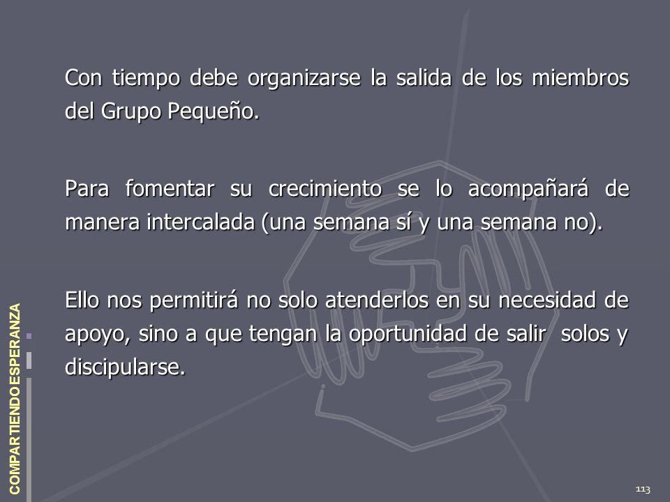 113 COMPARTIENDO ESPERANZA Con tiempo debe organizarse la salida de los miembros del Grupo Pequeño. Para fomentar su crecimiento se lo acompañará de m