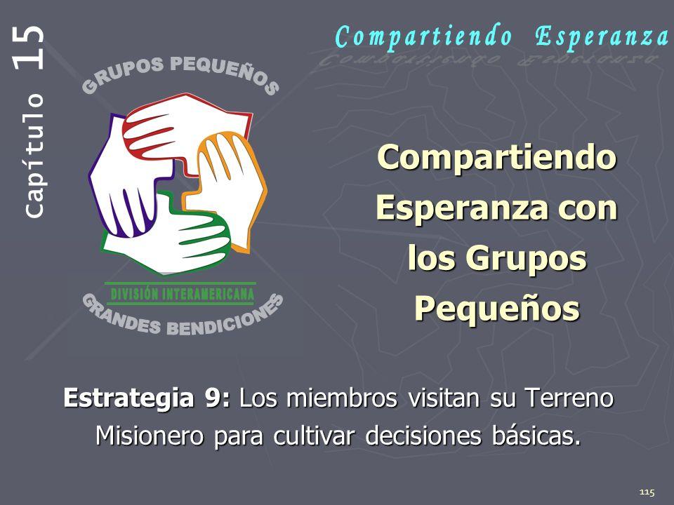 115 Compartiendo Esperanza con los Grupos Pequeños Estrategia 9: Los miembros visitan su Terreno Misionero para cultivar decisiones básicas. Capítulo
