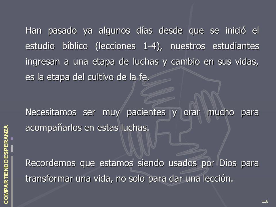 116 COMPARTIENDO ESPERANZA Han pasado ya algunos días desde que se inició el estudio bíblico (lecciones 1-4), nuestros estudiantes ingresan a una etap