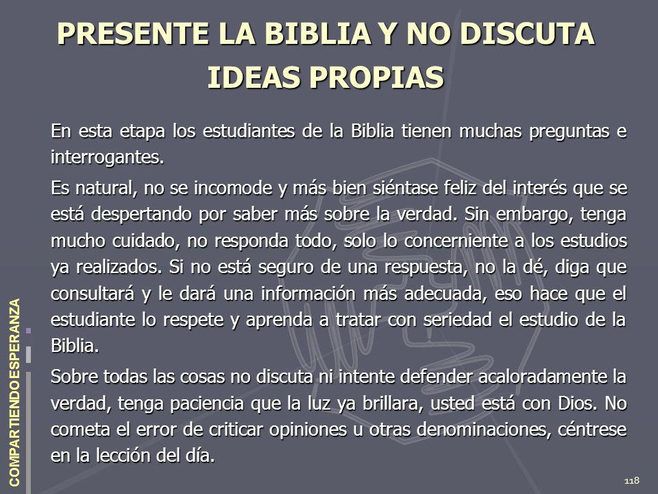 118 COMPARTIENDO ESPERANZA PRESENTE LA BIBLIA Y NO DISCUTA IDEAS PROPIAS En esta etapa los estudiantes de la Biblia tienen muchas preguntas e interrog