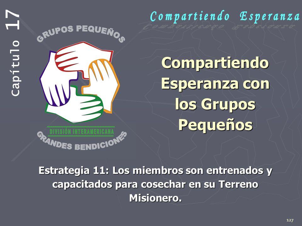 127 Compartiendo Esperanza con los Grupos Pequeños Estrategia 11: Los miembros son entrenados y capacitados para cosechar en su Terreno Misionero. Cap