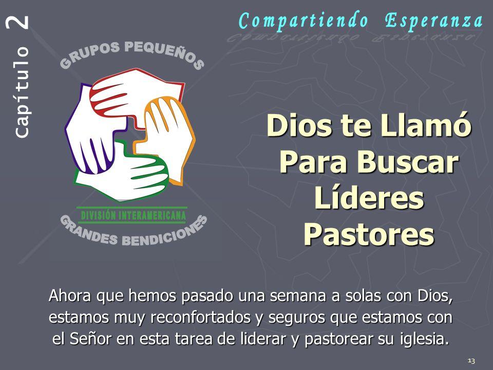 13 Dios te Llamó Para Buscar Líderes Pastores Ahora que hemos pasado una semana a solas con Dios, estamos muy reconfortados y seguros que estamos con