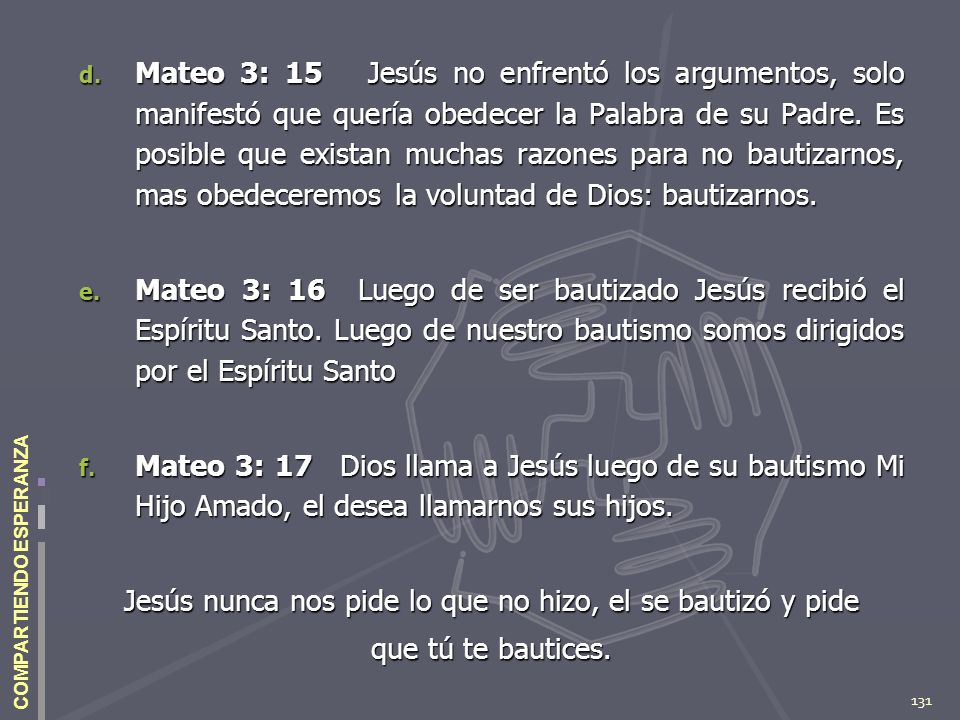 131 COMPARTIENDO ESPERANZA d. Mateo 3: 15 Jesús no enfrentó los argumentos, solo manifestó que quería obedecer la Palabra de su Padre. Es posible que