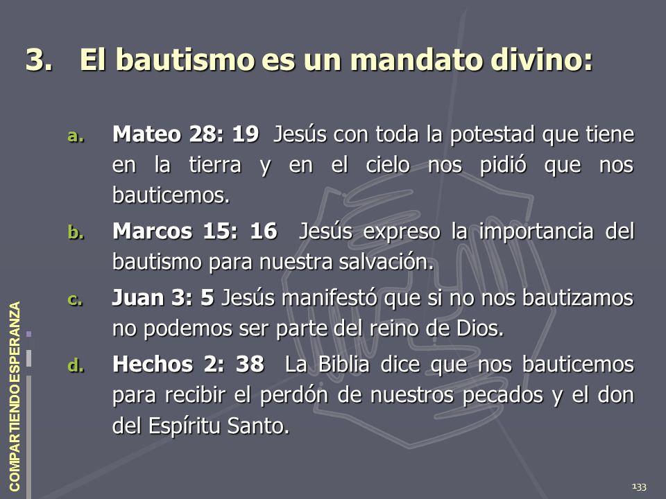 133 COMPARTIENDO ESPERANZA 3. El bautismo es un mandato divino: a. Mateo 28: 19 Jesús con toda la potestad que tiene en la tierra y en el cielo nos pi