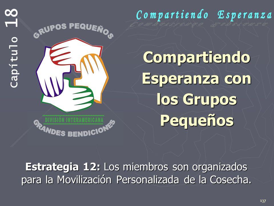 137 Compartiendo Esperanza con los Grupos Pequeños Estrategia 12: Los miembros son organizados para la Movilización Personalizada de la Cosecha. Capít