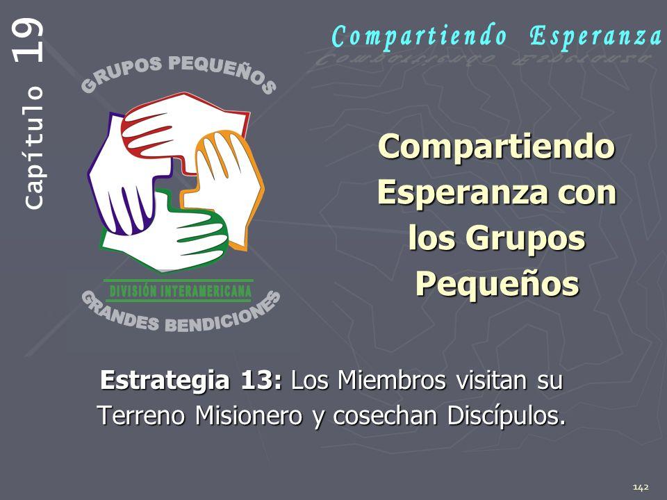 142 Compartiendo Esperanza con los Grupos Pequeños Estrategia 13: Los Miembros visitan su Terreno Misionero y cosechan Discípulos. Capítulo 19