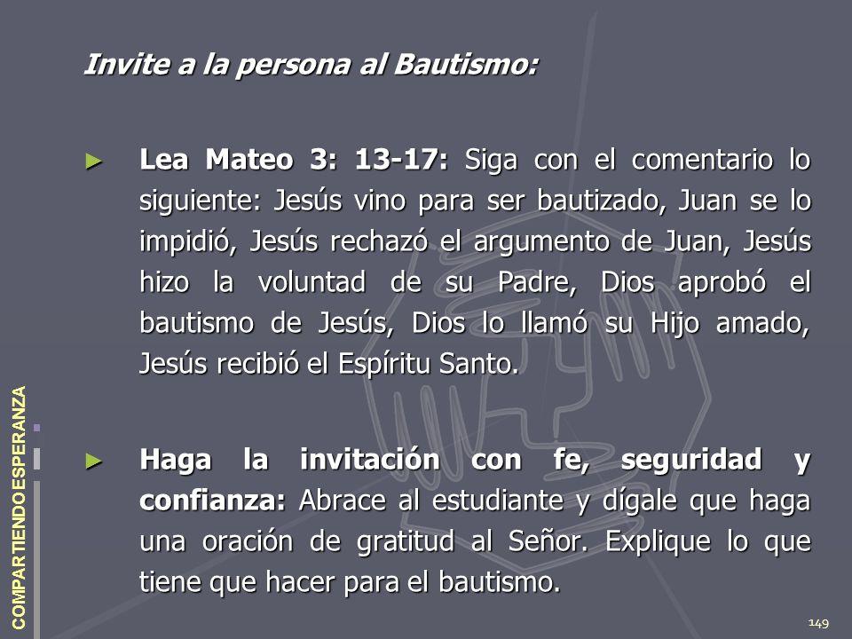 149 COMPARTIENDO ESPERANZA Invite a la persona al Bautismo: Lea Mateo 3: 13-17: Siga con el comentario lo siguiente: Jesús vino para ser bautizado, Ju