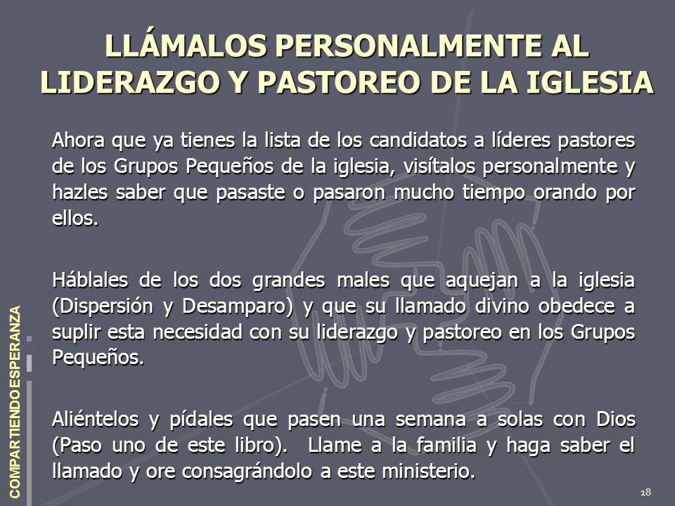 18 COMPARTIENDO ESPERANZA LLÁMALOS PERSONALMENTE AL LIDERAZGO Y PASTOREO DE LA IGLESIA Ahora que ya tienes la lista de los candidatos a líderes pastor