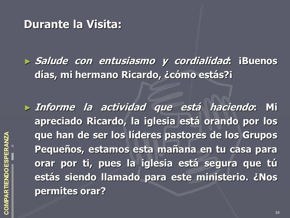 22 COMPARTIENDO ESPERANZA Durante la Visita: Salude con entusiasmo y cordialidad: ¡Buenos días, mi hermano Ricardo, ¿cómo estás?¡ Salude con entusiasm