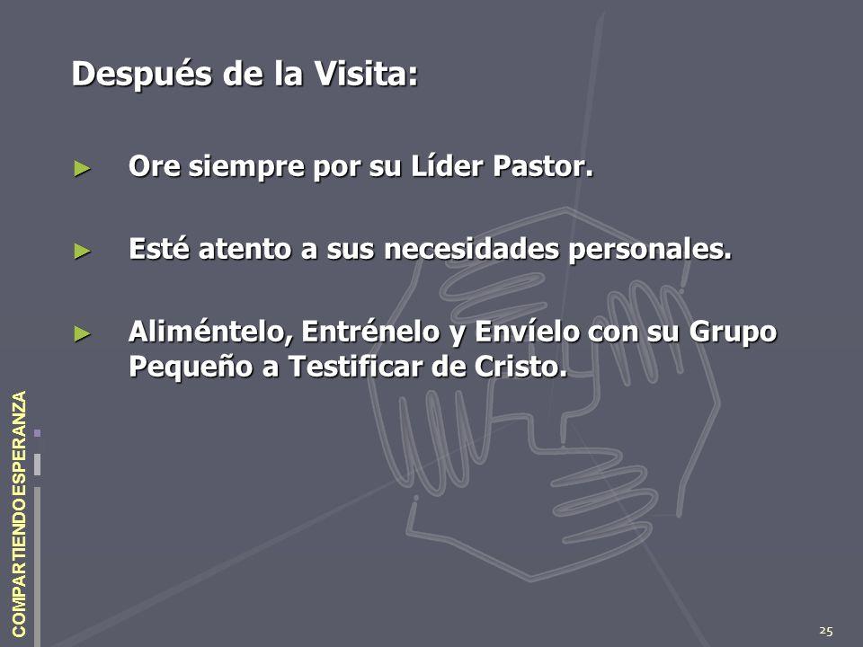 25 COMPARTIENDO ESPERANZA Después de la Visita: Ore siempre por su Líder Pastor. Ore siempre por su Líder Pastor. Esté atento a sus necesidades person