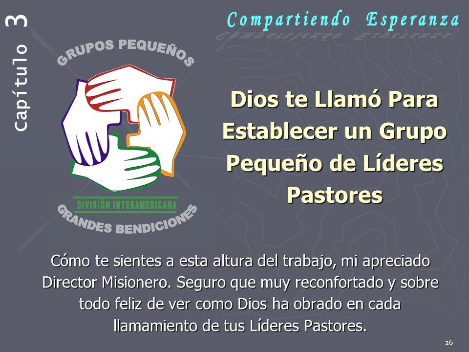 26 Dios te Llamó Para Establecer un Grupo Pequeño de Líderes Pastores Cómo te sientes a esta altura del trabajo, mi apreciado Director Misionero. Segu