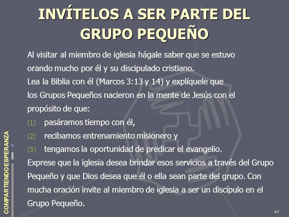 42 COMPARTIENDO ESPERANZA INVÍTELOS A SER PARTE DEL GRUPO PEQUEÑO Al visitar al miembro de iglesia hágale saber que se estuvo orando mucho por él y su