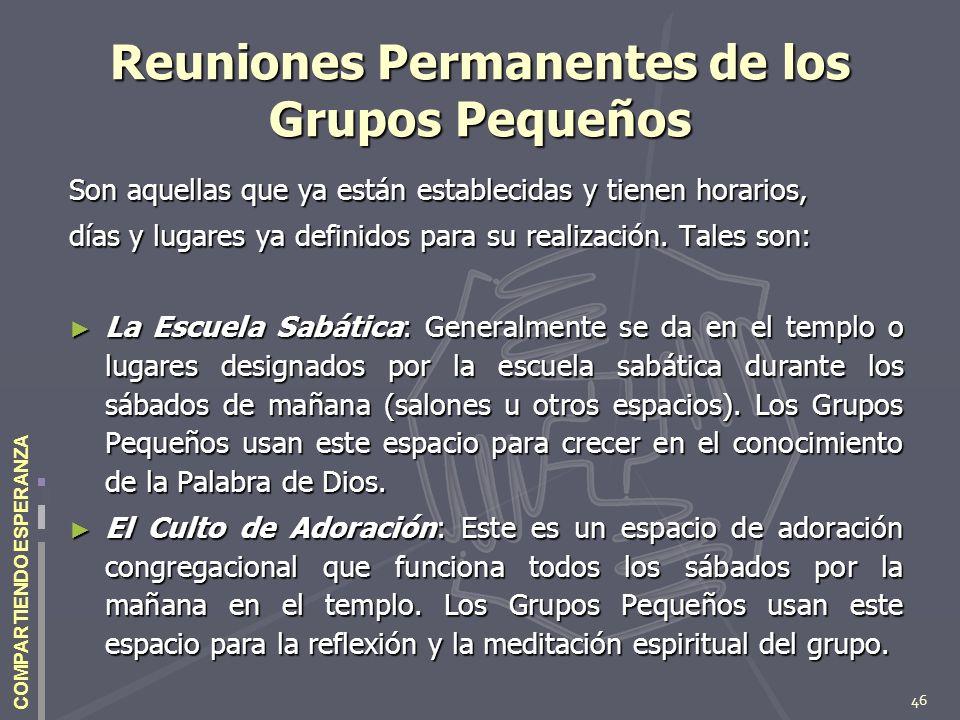 46 COMPARTIENDO ESPERANZA Reuniones Permanentes de los Grupos Pequeños Son aquellas que ya están establecidas y tienen horarios, días y lugares ya def