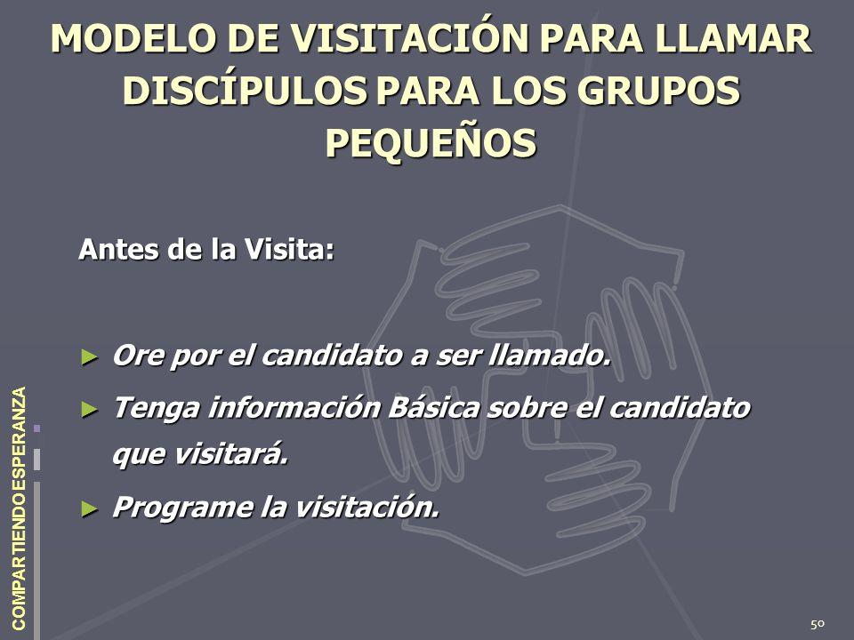 50 COMPARTIENDO ESPERANZA MODELO DE VISITACIÓN PARA LLAMAR DISCÍPULOS PARA LOS GRUPOS PEQUEÑOS Antes de la Visita: Ore por el candidato a ser llamado.