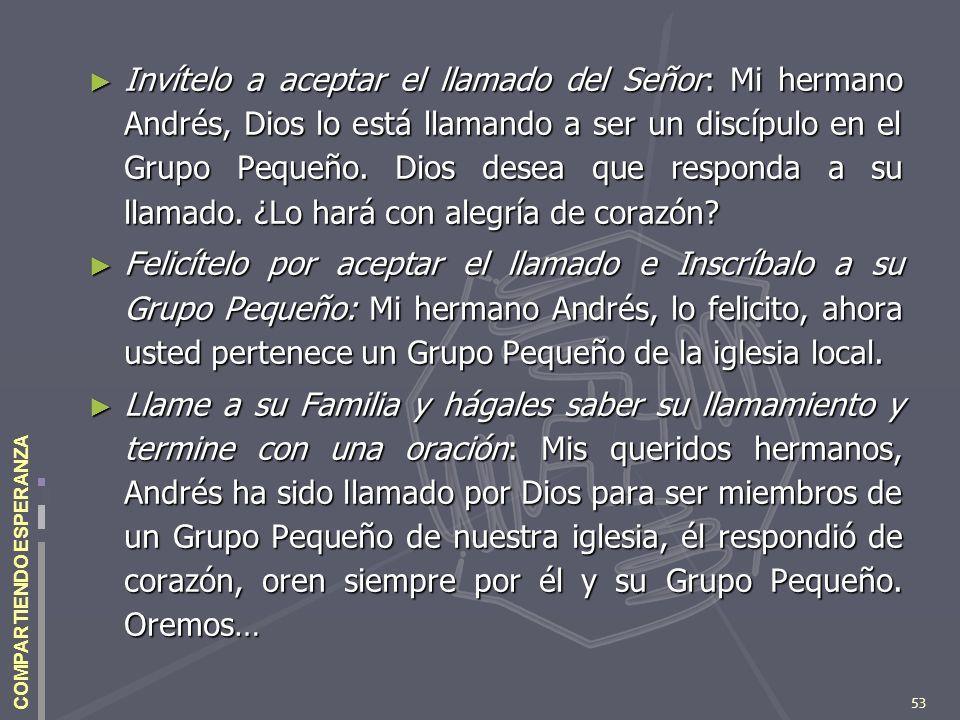 53 COMPARTIENDO ESPERANZA Invítelo a aceptar el llamado del Señor: Mi hermano Andrés, Dios lo está llamando a ser un discípulo en el Grupo Pequeño. Di