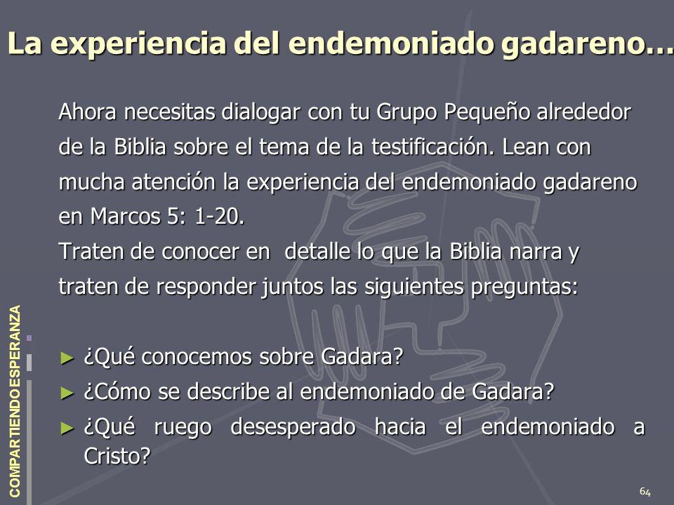 64 COMPARTIENDO ESPERANZA La experiencia del endemoniado gadareno… Ahora necesitas dialogar con tu Grupo Pequeño alrededor de la Biblia sobre el tema