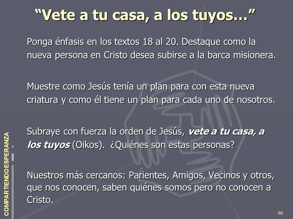 66 COMPARTIENDO ESPERANZA Vete a tu casa, a los tuyos… Ponga énfasis en los textos 18 al 20. Destaque como la nueva persona en Cristo desea subirse a