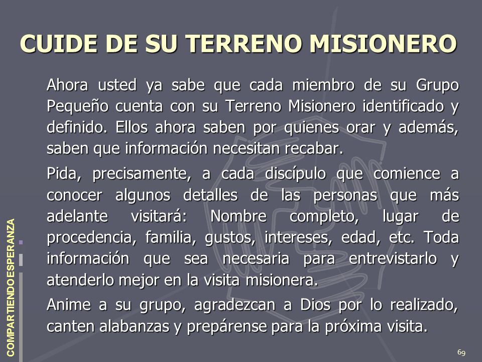 69 COMPARTIENDO ESPERANZA CUIDE DE SU TERRENO MISIONERO Ahora usted ya sabe que cada miembro de su Grupo Pequeño cuenta con su Terreno Misionero ident