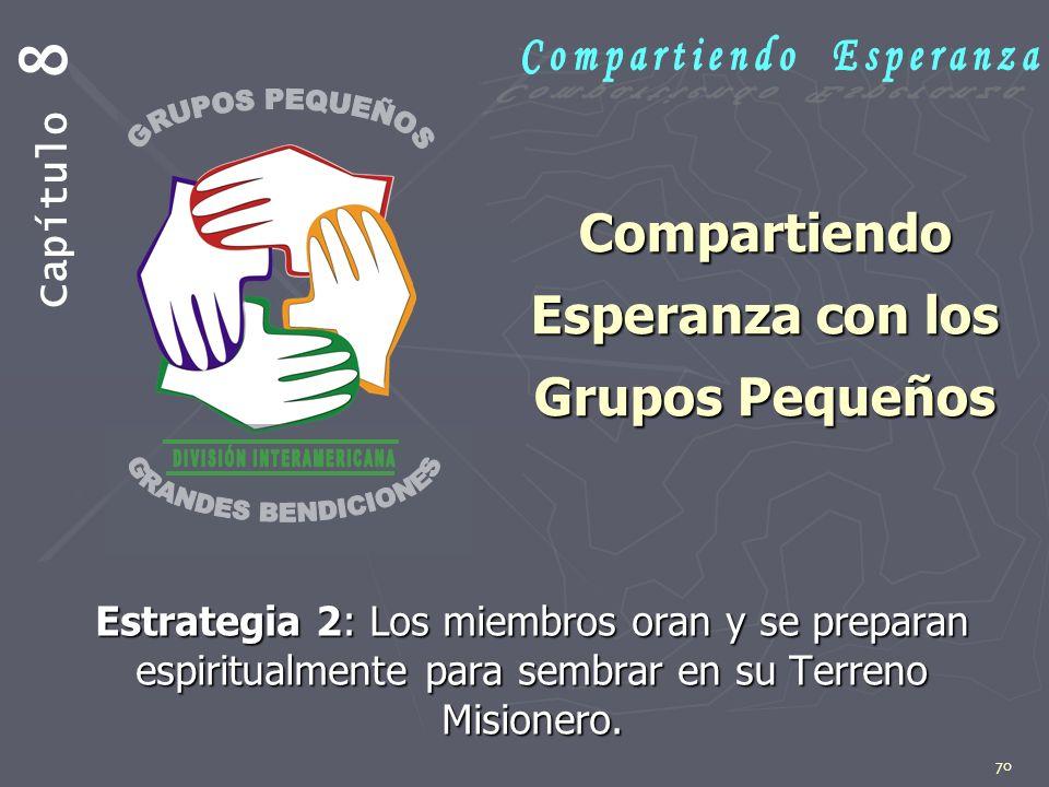 70 Compartiendo Esperanza con los Grupos Pequeños Estrategia 2: Los miembros oran y se preparan espiritualmente para sembrar en su Terreno Misionero.