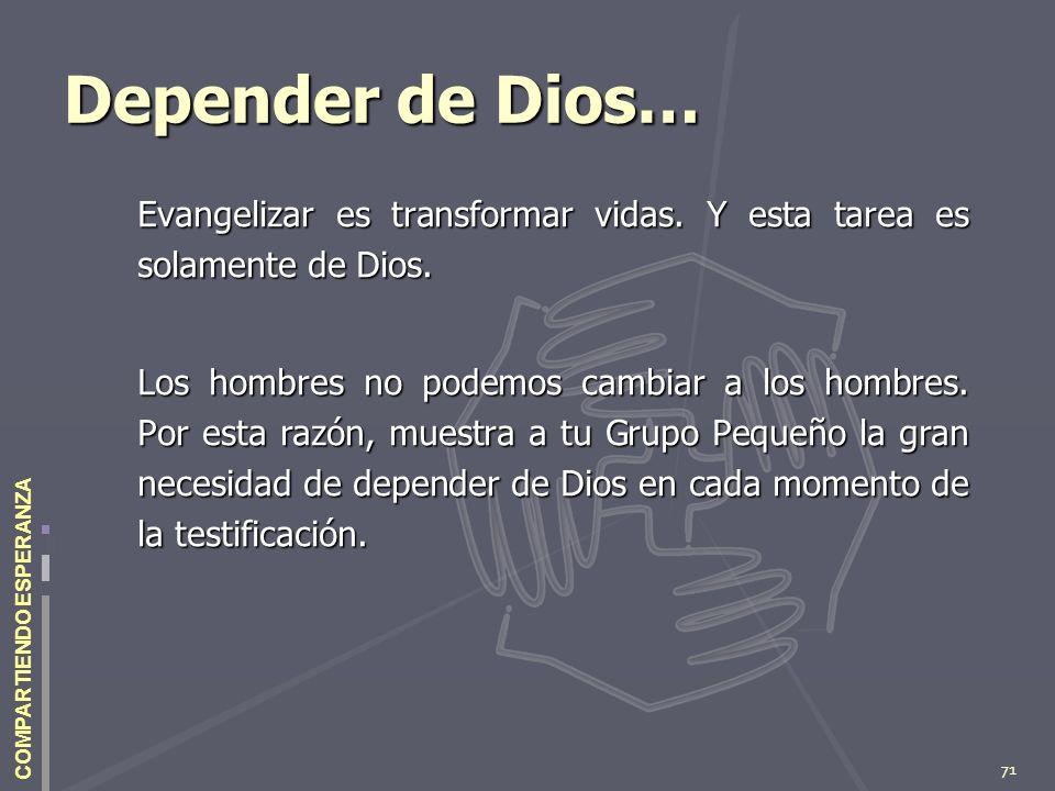 71 COMPARTIENDO ESPERANZA Depender de Dios… Evangelizar es transformar vidas. Y esta tarea es solamente de Dios. Los hombres no podemos cambiar a los