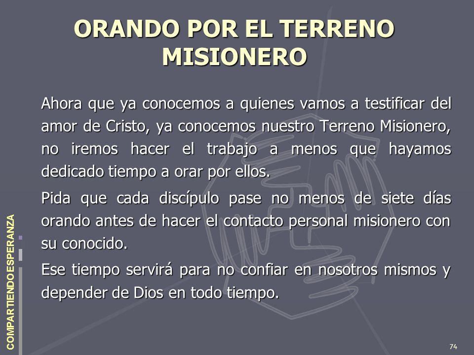 74 COMPARTIENDO ESPERANZA ORANDO POR EL TERRENO MISIONERO Ahora que ya conocemos a quienes vamos a testificar del amor de Cristo, ya conocemos nuestro