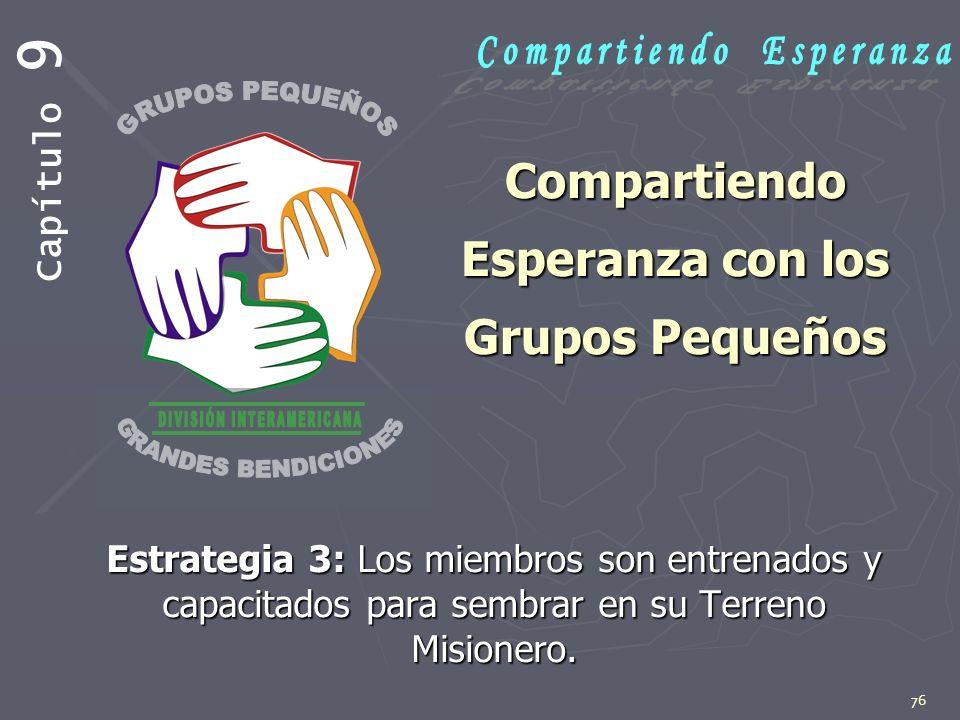 76 Compartiendo Esperanza con los Grupos Pequeños Estrategia 3: Los miembros son entrenados y capacitados para sembrar en su Terreno Misionero. Capítu
