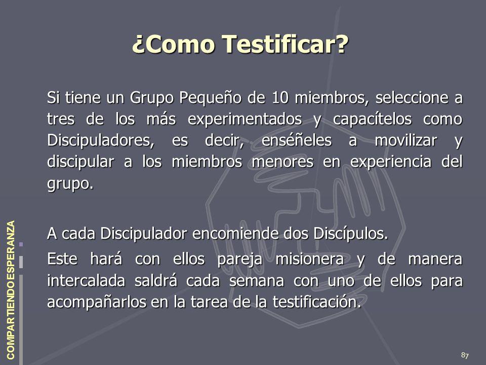 87 COMPARTIENDO ESPERANZA ¿Como Testificar? Si tiene un Grupo Pequeño de 10 miembros, seleccione a tres de los más experimentados y capacítelos como D