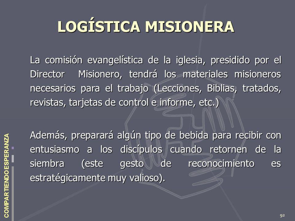 92 COMPARTIENDO ESPERANZA LOGÍSTICA MISIONERA La comisión evangelística de la iglesia, presidido por el Director Misionero, tendrá los materiales misi