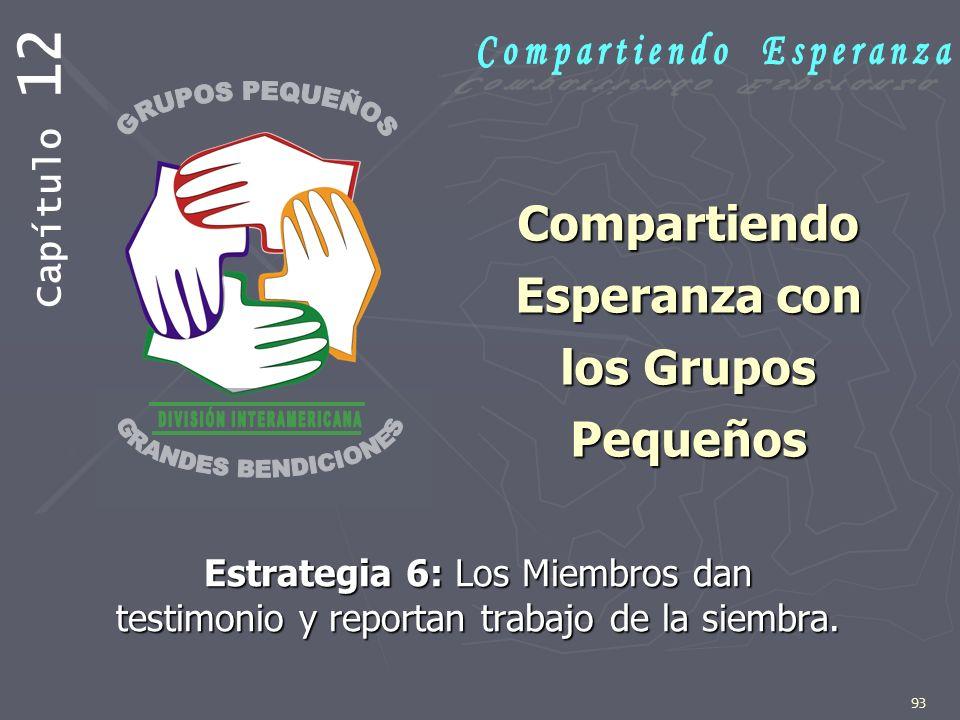 93 Compartiendo Esperanza con los Grupos Pequeños Estrategia 6: Los Miembros dan testimonio y reportan trabajo de la siembra. Capítulo 12