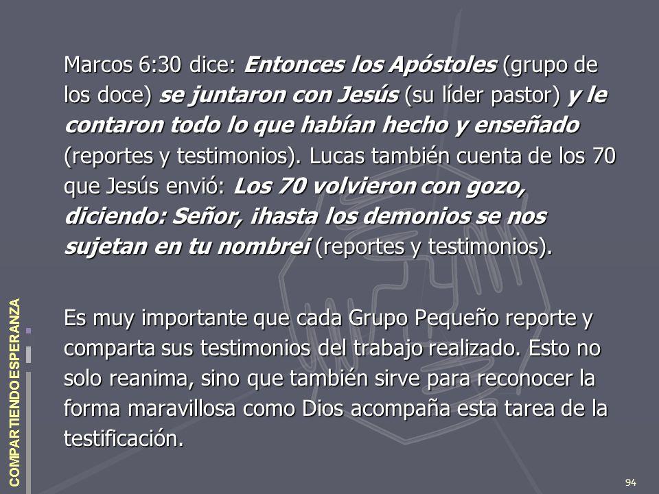 94 COMPARTIENDO ESPERANZA Marcos 6:30 dice: Entonces los Apóstoles (grupo de los doce) se juntaron con Jesús (su líder pastor) y le contaron todo lo q