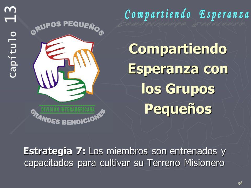 98 Compartiendo Esperanza con los Grupos Pequeños Estrategia 7: Los miembros son entrenados y capacitados para cultivar su Terreno Misionero Capítulo