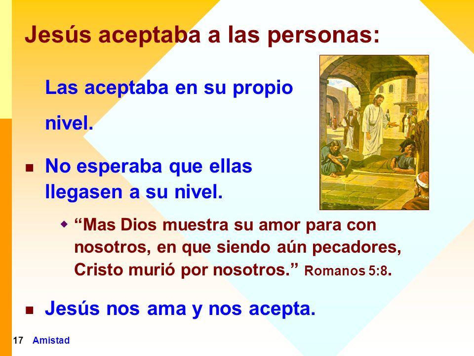 Amistad18 Jesús nos acepta El aceptó: María Magdalena A la mujer Samaritana Al ladrón en la cruz Al centurión Romano El nos acepta donde nos encontramos.