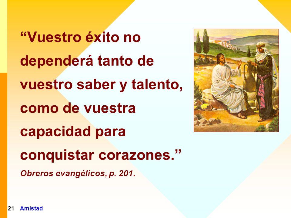 Amistad21 Vuestro éxito no dependerá tanto de vuestro saber y talento, como de vuestra capacidad para conquistar corazones. Obreros evangélicos, p. 20