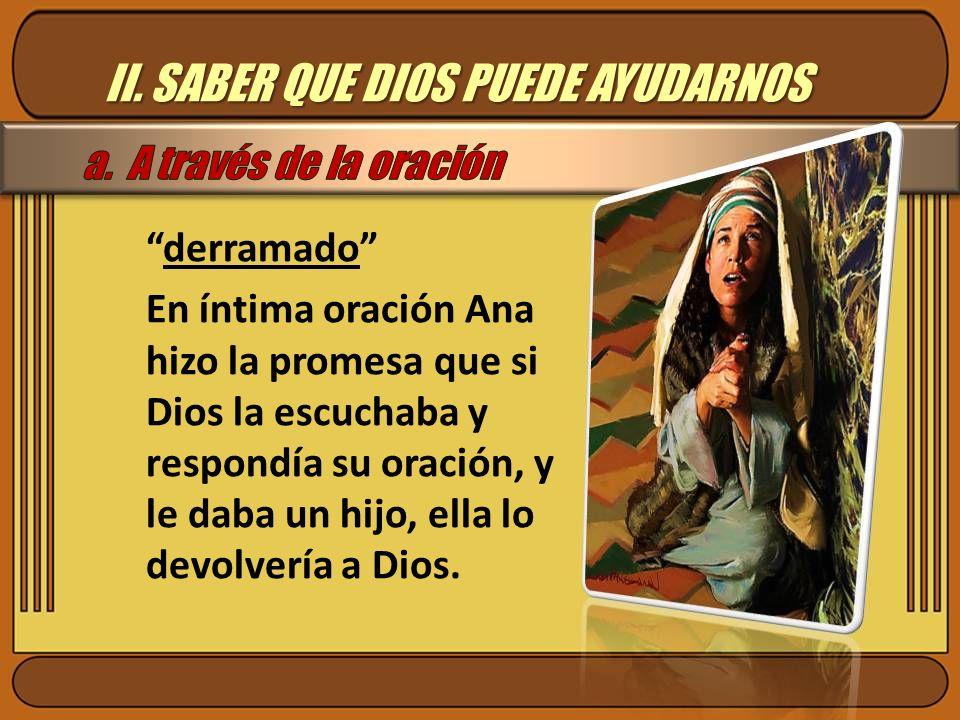 II. SABER QUE DIOS PUEDE AYUDARNOS derramado En íntima oración Ana hizo la promesa que si Dios la escuchaba y respondía su oración, y le daba un hijo,