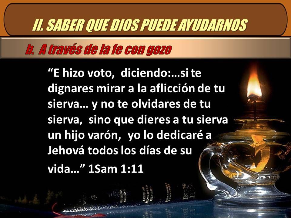 II. SABER QUE DIOS PUEDE AYUDARNOS E hizo voto, diciendo:…si te dignares mirar a la aflicción de tu sierva… y no te olvidares de tu sierva, sino que d