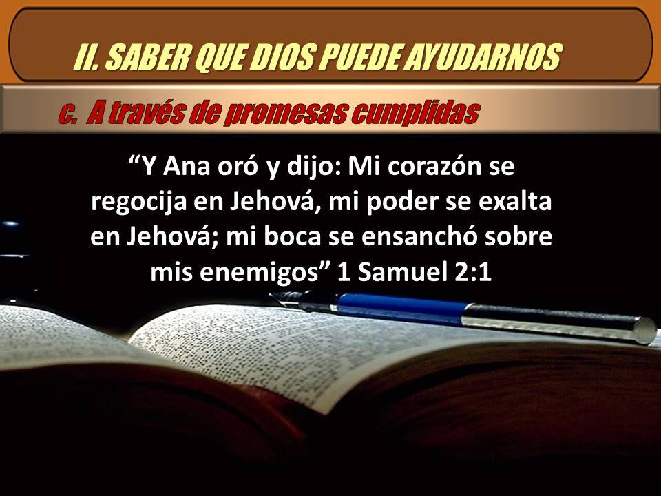 II. SABER QUE DIOS PUEDE AYUDARNOS Y Ana oró y dijo: Mi corazón se regocija en Jehová, mi poder se exalta en Jehová; mi boca se ensanchó sobre mis ene