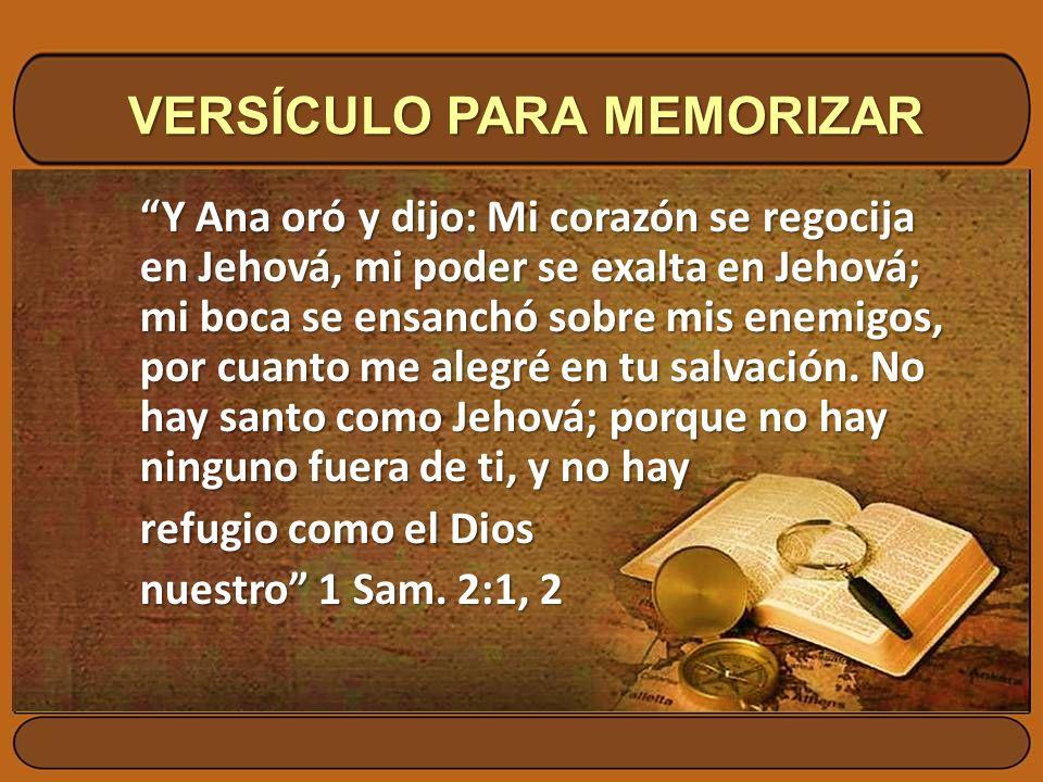 VERSÍCULO PARA MEMORIZAR Y Ana oró y dijo: Mi corazón se regocija en Jehová, mi poder se exalta en Jehová; mi boca se ensanchó sobre mis enemigos, por