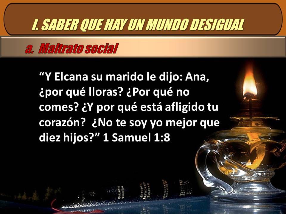 I. SABER QUE HAY UN MUNDO DESIGUAL Y Elcana su marido le dijo: Ana, ¿por qué lloras? ¿Por qué no comes? ¿Y por qué está afligido tu corazón? ¿No te so