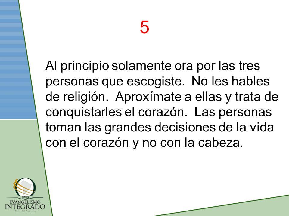 5 Al principio solamente ora por las tres personas que escogiste. No les hables de religión. Aproxímate a ellas y trata de conquistarles el corazón. L