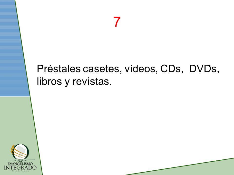 7 Préstales casetes, videos, CDs, DVDs, libros y revistas.