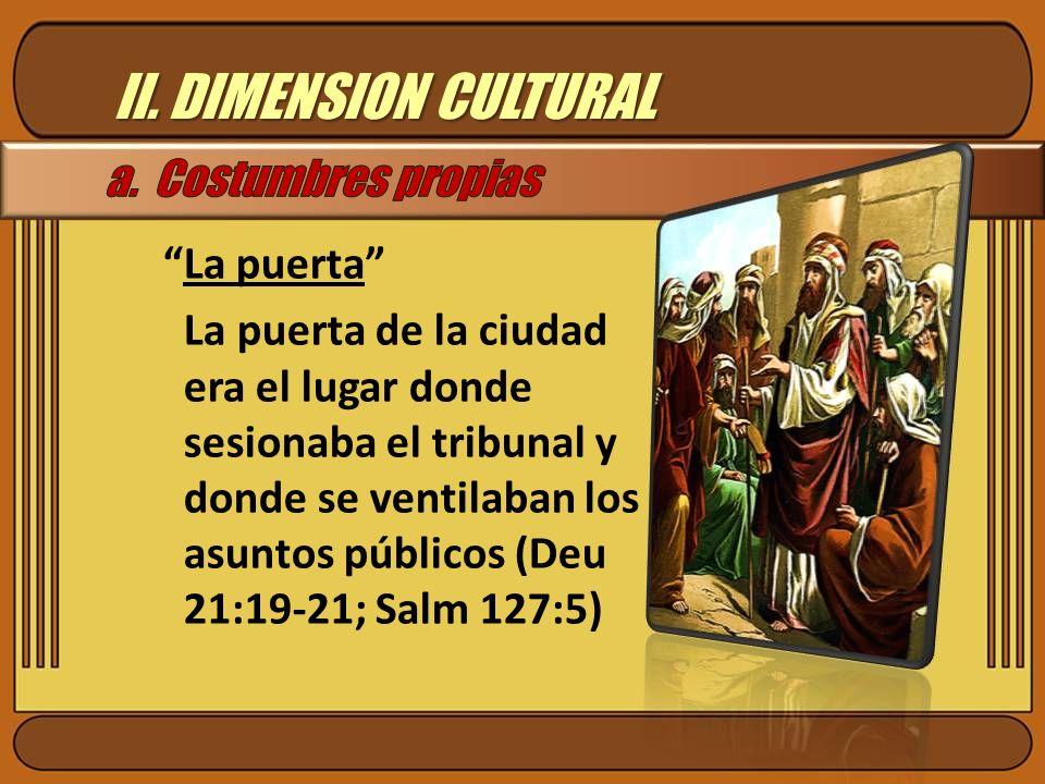 II. DIMENSION CULTURAL La puerta La puerta de la ciudad era el lugar donde sesionaba el tribunal y donde se ventilaban los asuntos públicos (Deu 21:19