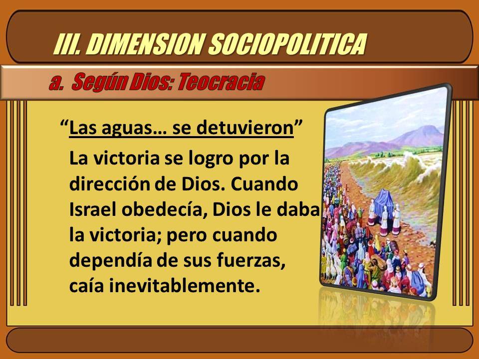 III. DIMENSION SOCIOPOLITICA Las aguas… se detuvieron La victoria se logro por la dirección de Dios. Cuando Israel obedecía, Dios le daba la victoria;