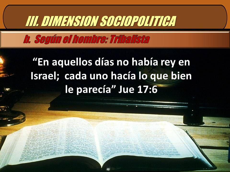 III. DIMENSION SOCIOPOLITICA En aquellos días no había rey en Israel; cada uno hacía lo que bien le parecía Jue 17:6