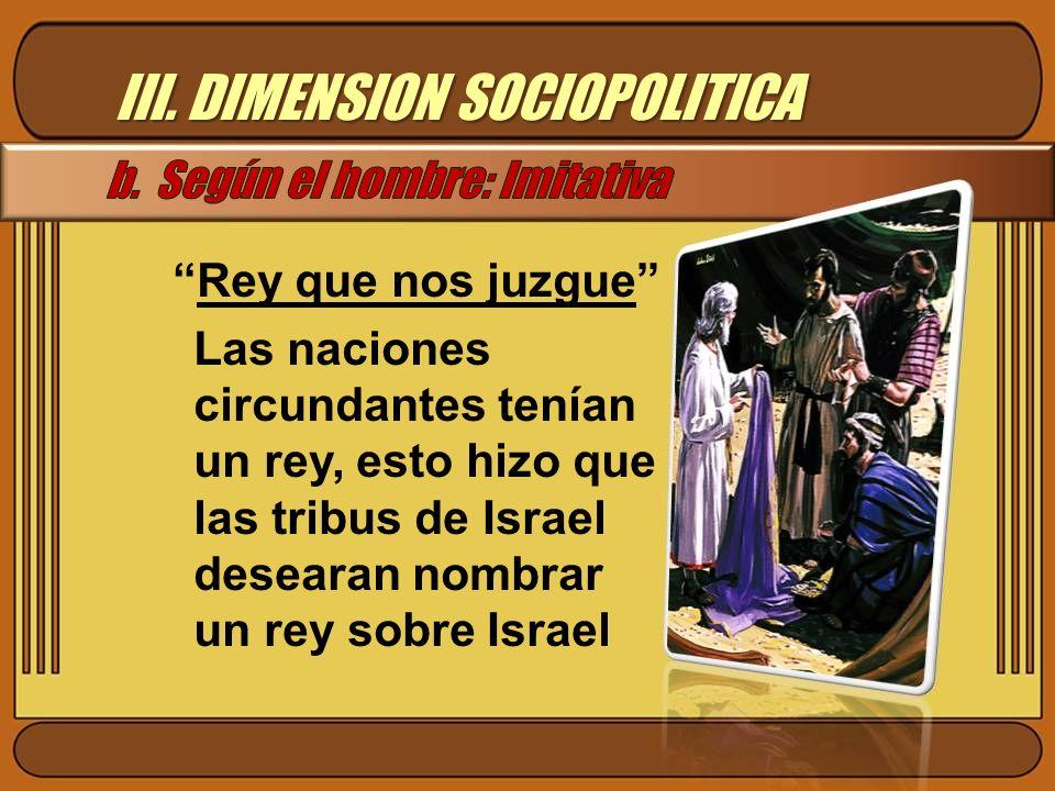III. DIMENSION SOCIOPOLITICA Rey que nos juzgue Las naciones circundantes tenían un rey, esto hizo que las tribus de Israel desearan nombrar un rey so