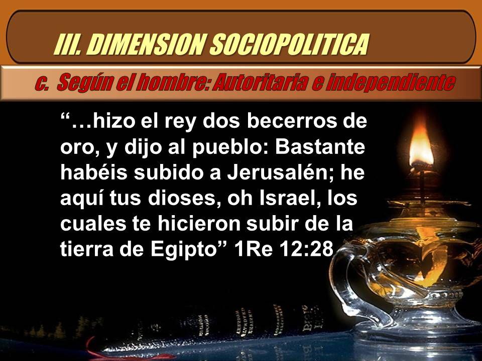 III. DIMENSION SOCIOPOLITICA …hizo el rey dos becerros de oro, y dijo al pueblo: Bastante habéis subido a Jerusalén; he aquí tus dioses, oh Israel, lo